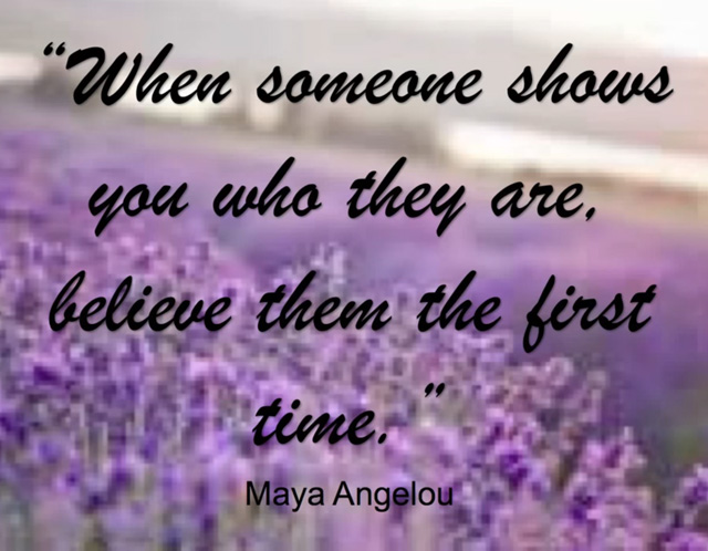 When someone shows you who they are, believe them the first time